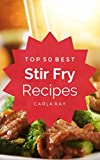 Stir Fry: Top 50 Best Stir Fry Recipes – The Quick, Easy, & Delicious Everyday Cookbook!