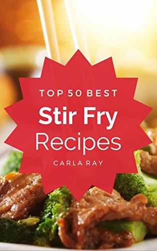 Stir Fry: Top 50 Best Stir Fry Recipes – The Quick, Easy, & Delicious Everyday Cookbook! by Carla Ray