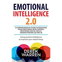 Emotional Intelligence 2.0 : A comprehensive Guide to Boosting your Emotional Intelligence, Mastering social skills, Understanding EQ and IQ: Using positive intelligence to improve your relationship