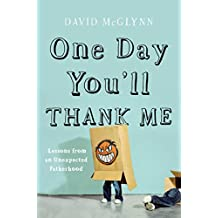 One Day You'll Thank Me: Lessons from an Unexpected Fatherhood