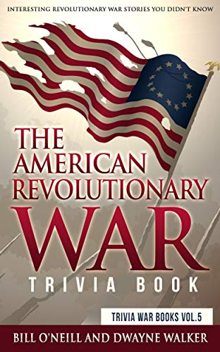 The American Revolutionary War Trivia Book: Interesting Revolutionary War Stories You Didn't Know (Trivia War Books Book 5) by [O'Neill, Bill, Walker, Dwayne]