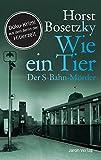 Wie ein Tier: Der S-Bahn-Mörder. Roman. Doku-Krimi aus dem Berlin der Hitlerzeit