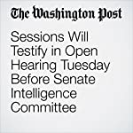 Sessions Will Testify in Open Hearing Tuesday Before Senate Intelligence Committee | Sari Horwitz
