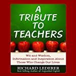 A Tribute to Teachers: Wit and Wisdom, Information and Inspiration About Those Who Change Our Lives | Richard Lederer