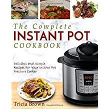 Instant Pot Cookbook: The Complete Instant Pot Cookbook – Delicious and Simple Recipes For Your Instant Pot Pressure Cooker