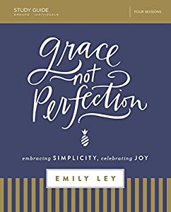 Grace, Not Perfection Study Guide: Embracing Simplicity, Celebrating Joy