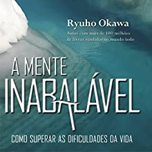 A Mente Inabalável [The Unshakable Mind]: Como Superar as Dificuldades da Vida [How to Overcome the Difficulties of Life] Audiobook by Ryuho Okawa Narrated by Paulo Silva