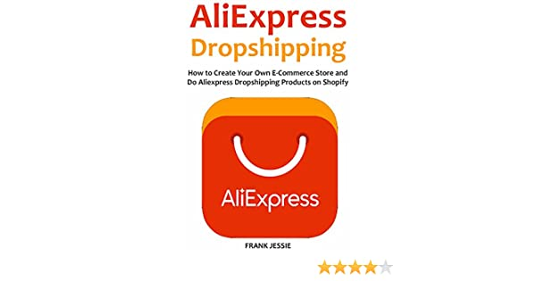 Amazon.com: ALIEXPRESS DROPSHIPPING (2016): How to Create Your Own E-Commerce Store and Do Aliexpress Dropshipping Products on Shopify eBook: Frank Jessie: ...