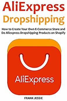 ALIEXPRESS DROPSHIPPING (2016): How to Create Your Own E-Commerce Store and  Do Aliexpress Dropshipping Products on Shopify by [Jessie, Frank]