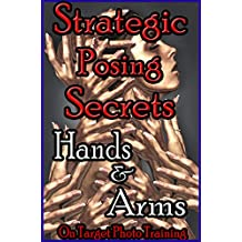 Strategic Posing Secrets - Hands & Arms! (On Target Photo Training Book 17)