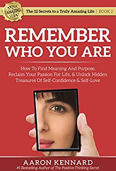 Remember Who You Are: How to Find Meaning and Purpose, Reclaim Your Passion for Life, & Unlock Hidden Treasures of Self-Confidence & Self-Love (The 12 Secrets to a Truly Amazing Life) by [Kennard, Aaron]