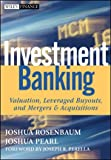 Investment Banking: Valuation, Leveraged Buyouts, and Mergers and Acquisitions (Wiley Finance), Joshua Rosenbaum, Joshua Pearl, 0470442204
