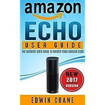 AMAZON ECHO: NEW 2017 Amazon Echo User Guide: Beginner's User Guide to Master Your Amazon Echo (NEW 2017 VERSION, Amazon Echo Manual, Amazon Alexa, Echo ... Amazon Echo App, Amazon Echo Reviews)