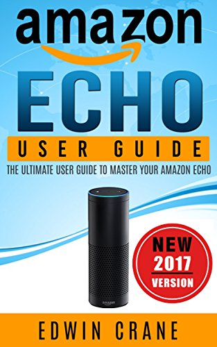 AMAZON ECHO: NEW 2017 Amazon Echo User Guide: Beginner's User Guide to Master Your Amazon Echo (NEW 2017 VERSION, Amazon Echo Manual, Amazon Alexa, Echo ... Amazon Echo App, Amazon Echo Reviews)