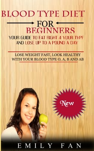 Blood Type Diet For Beginners: Your Guide To Eat Right 4 Your Type And Lose Up To A Pound A Day by Emily Fan