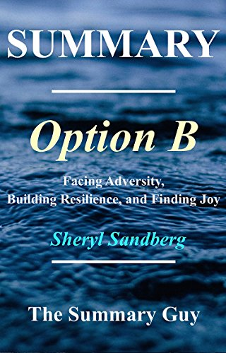 Summary - Option B: By Sheryl Sandberg - Facing Adversity,  Building Resilience, and Finding Joy (Option B: A Complete Summary - Book, Paperback, Hardcover, Summary Book 1)