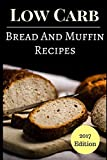 Low Carb Bread And Muffin Recipes: Delicious And Healthy Low Carb Bread And Muffin Recipes (Low Carb Cookbook)