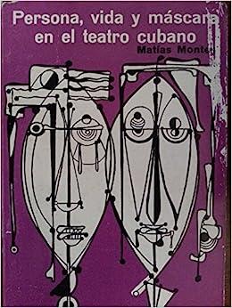 Persona, Vida Y Mascara En El Teatro Cubano: Matias Montes-Huidobro: 9788439913641: Amazon.com: Books