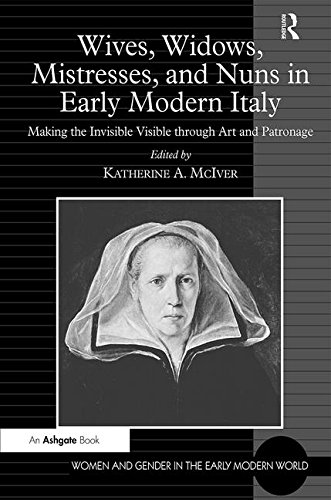 Wives, Widows, Mistresses, and Nuns in Early Modern Italy: Making the Invisible Visible through Art and Patronage (Women