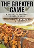 The Greater Game: A history of football in World War I (Shire General Custom Publishing)