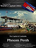 Touring the World's Capital Cities Phnom Penh: The Capital of Cambodia
