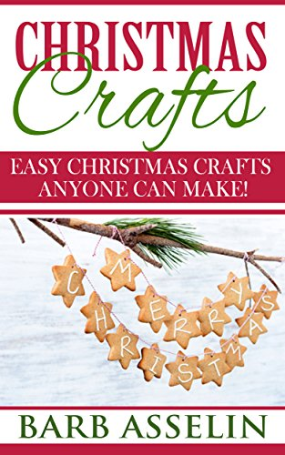 Christmas Crafts: Easy Christmas Crafts Anyone Can Make! by [Asselin, Barb]