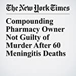 Compounding Pharmacy Owner Not Guilty of Murder After 60 Meningitis Deaths | Jess Bidgood