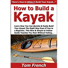 How to Build a Kayak: Learn How You Can Quickly & Easily Build Your Own Kayak The Right Way Even If You're a Beginner, This New & Simple to Follow Guide Teaches You How Without Failing