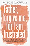 Father, Forgive Me, for I Am Frustrated, Mitch Pacwa, 089283840X