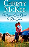 Maybe Too Good to Be True, Christy McKee, 1484832876