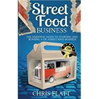 Starting And Running A UK Street Food Business: The Essential Guide to start a UK street food business including how to find festival and market ... truck, trailer or gazebo.