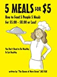5 Meals for $5 - How to Feed 5 People 5 Meals for $5.00 - $8.00 or Less! You Don't Need to Be Wealthy To Eat Healthy