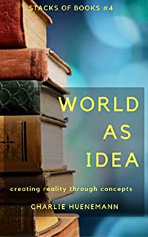 World as Idea: Creating reality through concepts (Stacks of Books Book 4) by [Huenemann, Charlie]
