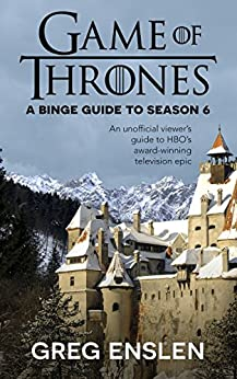 Game of Thrones: A Binge Guide to Season 6 (Game of Thrones Binge Guide) by [Enslen, Greg]