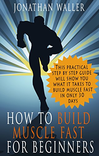 HOW TO BUILD MUSCLE FAST FOR BEGINNERS: This practical step-by-step guide will show you what it takes to build muscle fast in only 30 days