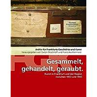 Gesammelt, gehandelt, geraubt: Kunst in Frankfurt und der Region zwischen 1933 und 1945 (Archiv für Frankfurts Geschichte und Kunst)