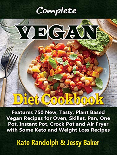 Complete Vegan Diet Cookbook: Features 750 New, Tasty, Plant Based Vegan Recipes for Oven, Skillet, Pan, One Pot, Instant Pot, Crock Pot and Air Fryer with Some Keto and Weight Loss Recipes by Kate Randolph, Jessy Baker