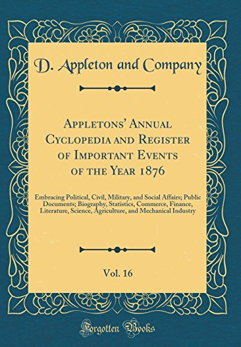 Appletons' Annual Cyclopedia and Register of Important Events of the Year 1876, Vol. 16: Embracing Political, Civil, Military, and Social Affairs; ... Science, Agriculture, and Mechanical