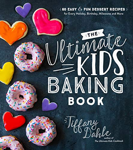 The Ultimate Kids' Baking Book: 60 Easy and Fun Dessert Recipes for Every Holiday, Birthday, Milestone and More by Tiffany Dahle