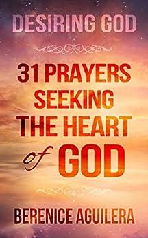 Desiring God: 31 Prayers Seeking the Heart of God by [Aguilera, Berenice]
