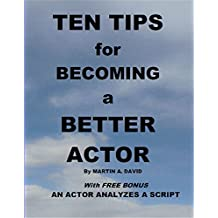 Ten Tips for Becoming a Better Actor: With FREE BONUS: An Actor Analyzes a Script