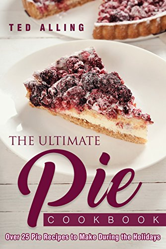 The Ultimate Pie Cookbook: Over 25 Pie Recipes to Make During the Holidays by [Alling, Ted]