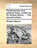 The Parliamentary and Political Tracts, Written by Sir Robert Atkins, Robert Atkyns, 1140879170