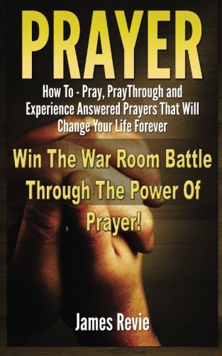 Prayer:  Win The War Room Battle Through The Power Of Prayer!: How To Pray, Pray Through And Experience Answered Prayers That Will Change Your Life Forever (Answered Prayer)