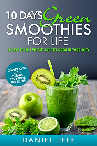 10 days Green Smoothies for Life: 10 days to Lose Weight and Feel Great in Your Body