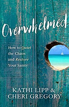Overwhelmed: How to Quiet the Chaos and Restore Your Sanity by [Lipp, Kathi, Gregory, Cheri]