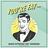 You're Fat Based Ketogenic Diet Cookbook: A Goodie for Those You Love