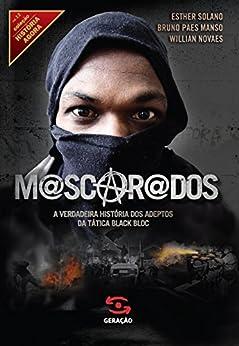 Mascarados: A verdadeira história dos adeptos da tática Black Bloc (História Agora) por [Novaes, Willian, Bruno Paes Manso, Solano, Esther]