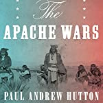 The Apache Wars: The Hunt for Geronimo, the Apache Kid, and the Captive Boy Who Started the Longest War in American History | Paul Andrew Hutton
