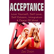 Acceptance: (2nd EDITION) Love Yourself, Self Love, Self Esteem, Integration & Peace Of Mind (Anxiety Free, Overcome Shyness, Overcoming Anxiety, Anxiety ... Fear, Accept Yourself, Acceptance)
